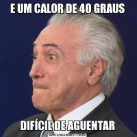 E UM CALOR DE 40 GRAUSDIFÍCIL DE AGUENTAR