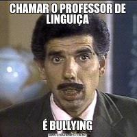 CHAMAR O PROFESSOR DE LINGUIÇAÉ BULLYING