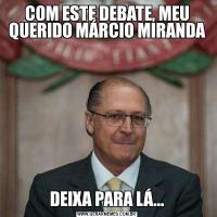 COM ESTE DEBATE, MEU QUERIDO MÁRCIO MIRANDADEIXA PARA LÁ...