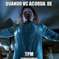 QUANDO VC ACORDA  DE TPM