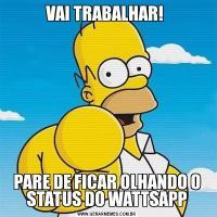 VAI TRABALHAR! PARE DE FICAR OLHANDO O STATUS DO WATTSAPP