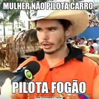 MULHER NÃO PILOTA CARRO PILOTA FOGÃO
