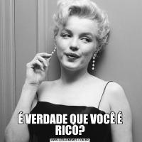 É VERDADE QUE VOCÊ É RICO?