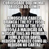 CURIOSIDADE DO CINEMA :  TRILOGIA DO FILME : A MOSCA DA CABEÇA BRANCA ( THE FLY ) 1958 : THE RETURN OF THE FLY : 1959 E,A MALDIÇÃO DA MOSCA : 1965.NO PRIMEIRO FILME,O ATOR DAVID HEDISON ,APARECE COMO AL HEDISON NO CARTAZ