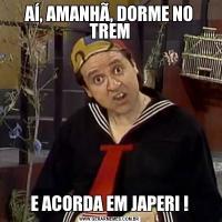 AÍ, AMANHÃ, DORME NO TREME ACORDA EM JAPERI !