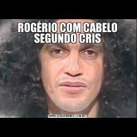 ROGÉRIO COM CABELO SEGUNDO CRIS
