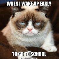 WHEN I WAKE UP EARLYTO GO TO SCHOOL