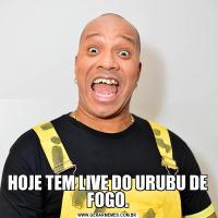 HOJE TEM LIVE DO URUBU DE FOGO.