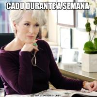 CADU DURANTE A SEMANA