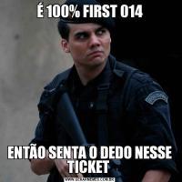 É 100% FIRST 014ENTÃO SENTA O DEDO NESSE TICKET