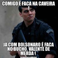 COMIGO É FACA NA CAVEIRA !JÁ COM BOLSONARO É FACA NO BUCHO. VALENTE DE MERDA !