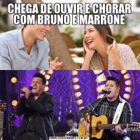 CHEGA DE OUVIR E CHORAR COM BRUNO E MARRONE