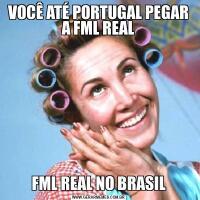 VOCÊ ATÉ PORTUGAL PEGAR A FML REALFML REAL NO BRASIL