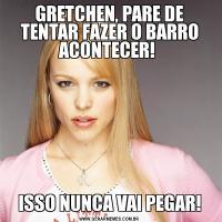 GRETCHEN, PARE DE TENTAR FAZER O BARRO ACONTECER! ISSO NUNCA VAI PEGAR!