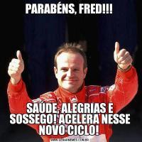 PARABÉNS, FRED!!! SAÚDE, ALEGRIAS E SOSSEGO! ACELERA NESSE NOVO CICLO!