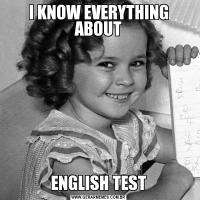 I KNOW EVERYTHING ABOUTENGLISH TEST