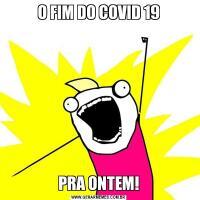 O FIM DO COVID 19PRA ONTEM!