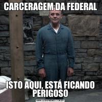 CARCERAGEM DA FEDERALISTO AQUI, ESTÁ FICANDO PERIGOSO