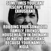 SOMETIMES YOU CANT ESCAPE YOUR THE EXHUSBANDROBBING YOUR SON, YOUR FAMILLY, FRIENDS, HOUSE,HEALTH IN THE NAME OF NATIVE AMERICANS BECAUSE YOUR NAME IS NÍDIA...