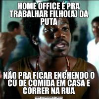 HOME OFFICE É PRA TRABALHAR FILHO(A) DA PUTANÃO PRA FICAR ENCHENDO O CÚ DE COMIDA EM CASA E CORRER NA RUA