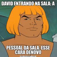 DAVID ENTRANDO NA SALA: A PESSOAL DA SALA: ESSE CARA DENOVO