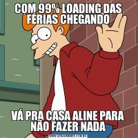 COM 99% LOADING DAS FÉRIAS CHEGANDOVÁ PRA CASA ALINE PARA NÃO FAZER NADA