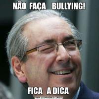 NÃO  FAÇA    BULLYING!FICA   A DICA