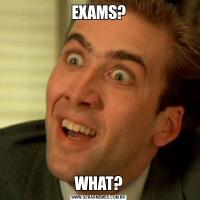 EXAMS?WHAT?