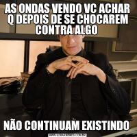 AS ONDAS VENDO VC ACHAR Q DEPOIS DE SE CHOCAREM CONTRA ALGO NÃO CONTINUAM EXISTINDO