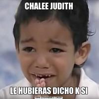 CHALEE JUDITHLE HUBIERAS DICHO K SI