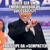 QUER SER UM EMPREENDEDOR DE SUCESSO?!?! PARTICIPE DA #SEMPRETEX