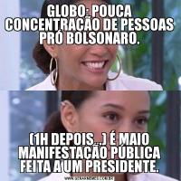 GLOBO: POUCA CONCENTRAÇÃO DE PESSOAS PRÓ BOLSONARO.(1H DEPOIS...) É MAIO MANIFESTAÇÃO PÚBLICA FEITA A UM PRESIDENTE.