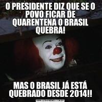 O PRESIDENTE DIZ QUE SE O POVO FICAR DE QUARENTENA O BRASIL QUEBRA!MAS O BRASIL JÁ ESTÁ QUEBRADO DESDE 2014!!