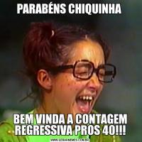 PARABÉNS CHIQUINHA BEM VINDA A CONTAGEM REGRESSIVA PROS 40!!!