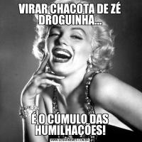 VIRAR CHACOTA DE ZÉ DROGUINHA...É O CÚMULO DAS HUMILHAÇÕES!