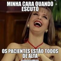 MINHA CARA QUANDO ESCUTOOS PACIENTES ESTÃO TODOS DE ALTA