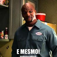 E MESMO!