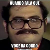 QUANDO FALA QUEVOCE DA GORDO