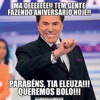 MA OEEEEEEE!! TEM GENTE FAZENDO ANIVERSÁRIO HOJE!!PARABÉNS, TIA ELEUZA!!! QUEREMOS BOLO!!!