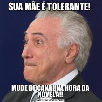 SUA MÃE É TOLERANTE! MUDE DE CANAL NA HORA DA NOVELA!!