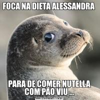 FOCA NA DIETA ALESSANDRA PARA DE COMER NUTELLA COM PÃO VIU ...