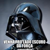 VENHA PRO LADO ESCURO DA FORÇA