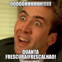 OOOOOHHHHHH!!!!!!QUANTA FRESCURA!FRESCALHAO!
