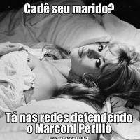 Cadê seu marido?Tá nas redes defendendo o Marconi Perillo