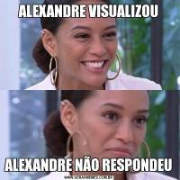 ALEXANDRE VISUALIZOUALEXANDRE NÃO RESPONDEU