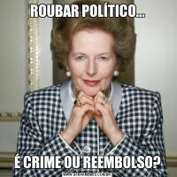 ROUBAR POLÍTICO...É CRIME OU REEMBOLSO?