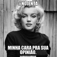 #NOJENTAMINHA CARA PRA SUA OPINIÃO.