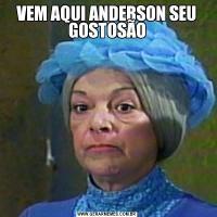 VEM AQUI ANDERSON SEU GOSTOSÃO