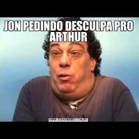 JON PEDINDO DESCULPA PRO ARTHUR