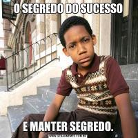 O SEGREDO DO SUCESSOE MANTER SEGREDO.